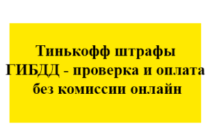 Тинькофф штрафы ГИБДД – проверка и оплата без комиссии онлайн